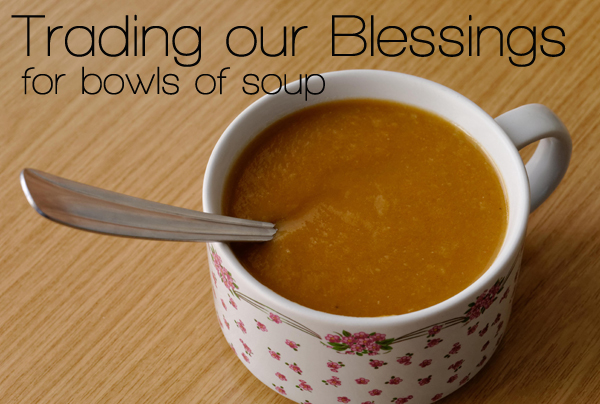 I'm learning what it means to trade our blessings for bowls of soup