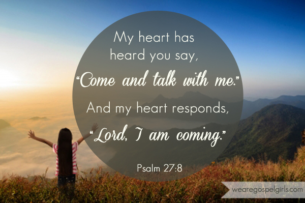 "dose of hope: My heart has heard you say, ""Come and talk with me."" And my heart responds, ""Lord, I am coming."" -Psalm 27:8"