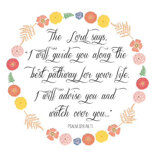 "Psalm 32:8 The Lord says, ""I will guide you along the best pathway for your life. I will advise you and watch over you."" #dosesofhope (Printable memory verse at the link)"