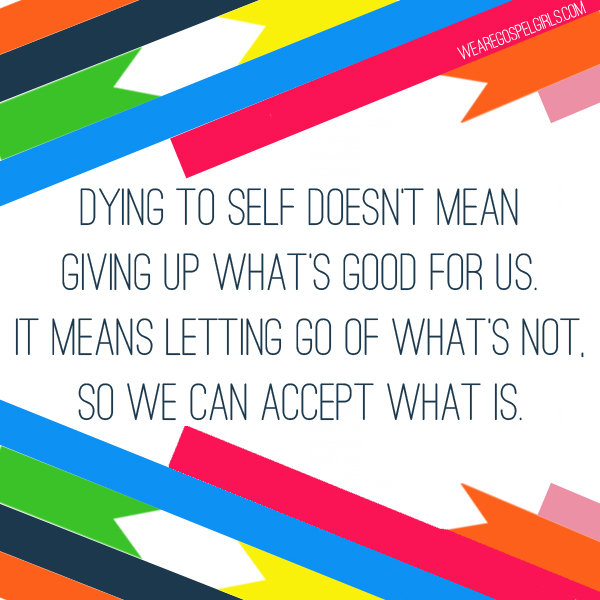 Dying to self doesn't mean giving up what's good for us. It means letting go of what's not, so we can accept what is.