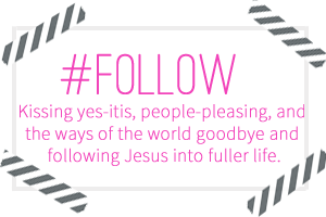 Follow – Kissing yes-itis people-pleasing and the ways of this world behind to follow Jesus into fuller life