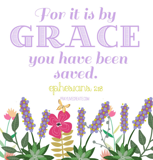 "Ephesians 2:8 ""For it is by grace you have been saved."" #faith #scripture #Bible #quotes {praylivecreate.com}"