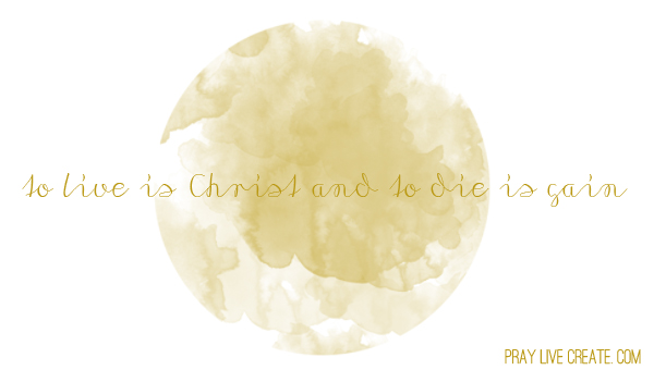"Philippians 1:21 ""... to live is Christ and to die is gain."" {praylivecreate.com} #faith #scripture #quotes"