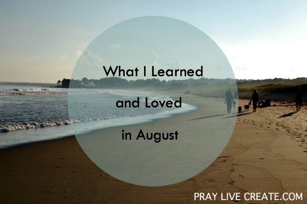 What I Learned and Loved in August {praylivecreate.com}